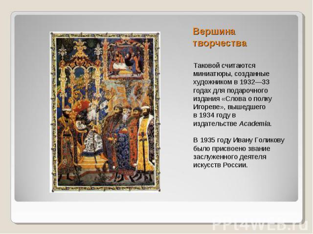 Вершина творчестваТаковой считаются миниатюры, созданные художником в1932—33 годахдля подарочного издания «Слова о полку Игореве», вышедшего в1934 годув издательствеAcademia.В 1935 году Ивану Голикову было присвоено звание заслуженного деятеля …