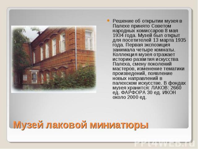 Решение об открытии музея в Палехе принято Советом народных комиссаров 8 мая 1934 года. Музей был открыт для посетителей 13 марта 1935 года. Первая экспозиция занимала четыре комнаты. Коллекция музея отражает историю развития искусства Палеха, смену…