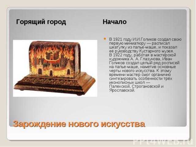 Горящий городНачалоВ1921 годуИ.И.Голиков создал свою первую миниатюру— расписал шкатулку из папье-маше, и показал её руководству Кустарного музея. В1922 году, работая в мастерской художника А.А.Глазунова, Иван Голиков создал целый ряд росписей…