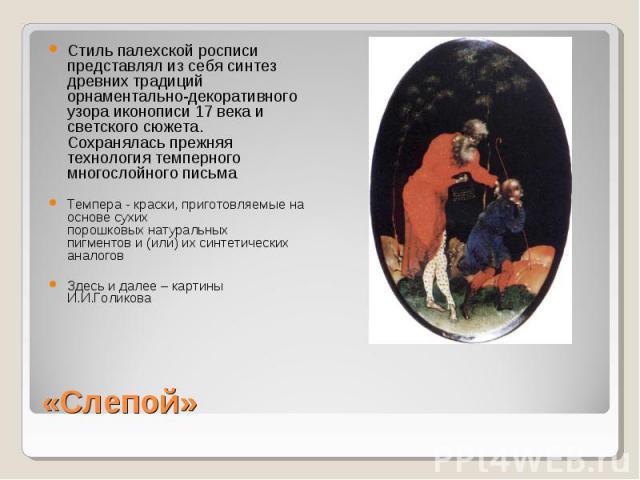 Стиль палехской росписи представлял из себя синтез древних традиций орнаментально-декоративного узора иконописи 17 века и светского сюжета. Сохранялась прежняя технология темперного многослойного письмаТемпера - краски, приготовляемые на основе сухи…
