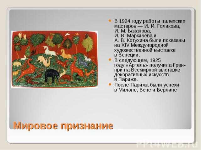 В 1924 году работы палехских мастеров— И.И.Голикова, И.М.Баканова, И.В.Маркичева и А.В.Котухина были показаны на XIV Международной художественной выставке вВенеции. В следующем,1925 году«Артель» получила Гран-при на Всемирной выставке де…