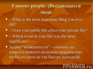 Famous people. (Выдающиеся люди – What is the most important thing you ever did?