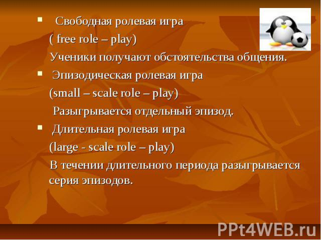 Свободная ролевая игра ( free role – play) Ученики получают обстоятельства общения. Эпизодическая ролевая игра (small – scale role – play) Разыгрывается отдельный эпизод. Длительная ролевая игра (large - scale role – play) В течении длительного пери…
