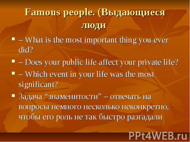 "Famous people. (Выдающиеся люди – What is the most important thing you ever did?– Does your public life affect your private life?– Which event in your life was the most significant?Задача ""знаменитости"" – отвечать на вопросы немного несколько неконк…"