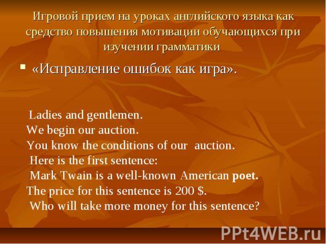 Игровой прием на уроках английского языка как средство повышения мотивации обучающихся при изучении грамматики Ladies and gentlemen. We begin our auction. You know the conditions of our auction. Here is the first sentence: Mark Twain is a well-known…