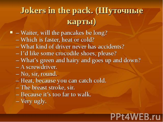 Jokers in the pack. (Шуточные карты)– Waiter, will the pancakes be long? – Which is faster, heat or cold?– What kind of driver never has accidents?– I'd like some crocodile shoes, please?– What's green and hairy and goes up and down?– A screwdriver.…