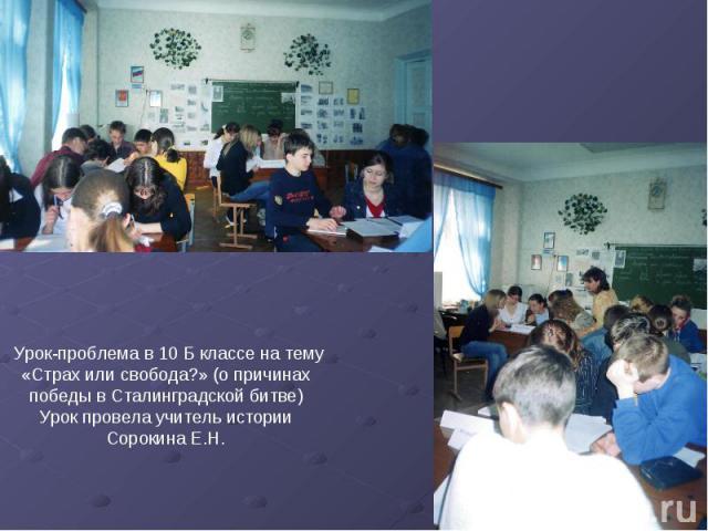 Урок-проблема в 10 Б классе на тему «Страх или свобода?» (о причинах победы в Сталинградской битве)Урок провела учитель истории Сорокина Е.Н.