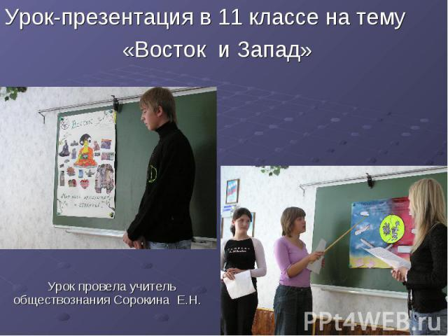 Урок-презентация в 11 классе на тему «Восток и Запад» Урок провела учитель обществознания Сорокина Е.Н.