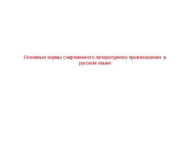 Основные нормы современного литературного произношения в русском языке