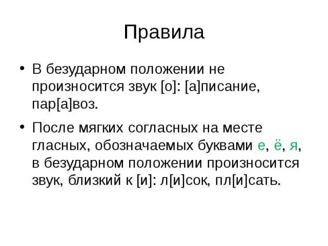 ПравилаВ безударном положении не произносится звук [о]: [а]писание, пар[а]воз.После мягких согласных на месте гласных, обозначаемых буквами е, ё, я, в безударном положении произносится звук, близкий к [и]: л[и]сок, пл[и]сать.