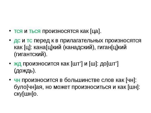 тся и ться произносятся как [ца].дс и тс перед к в прилагательных произносятся как [ц]: кана[ц]кий (канадский), гиган[ц]кий (гигантский).жд произносится как [шт'] и [ш]: до[шт'] (дождь).чн произносится в большинстве слов как [чн]: було[чн]ая, но мож…
