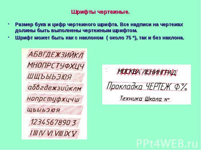 Шрифты чертежные.Размер букв и цифр чертежного шрифта. Все надписи на чертежах должны быть выполнены чертежным шрифтом.Шрифт может быть как с наклоном ( около 75 *), так и без наклона.