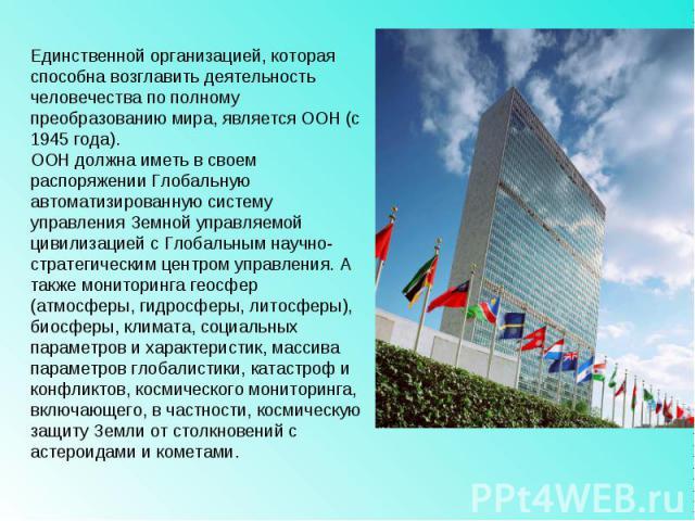 Единственной организацией, которая способна возглавить деятельность человечества по полному преобразованию мира, является ООН (с 1945 года).ООН должна иметь в своем распоряжении Глобальную автоматизированную систему управления Земной управляемой цив…