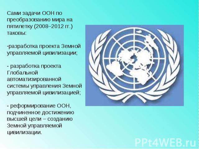 Сами задачи ООН по преобразованию мира на пятилетку (2008–2012 гг.) таковы: разработка проекта Земной управляемой цивилизации;- разработка проекта Глобальной автоматизированной системы управления Земной управляемой цивилизацией; - реформирование ООН…