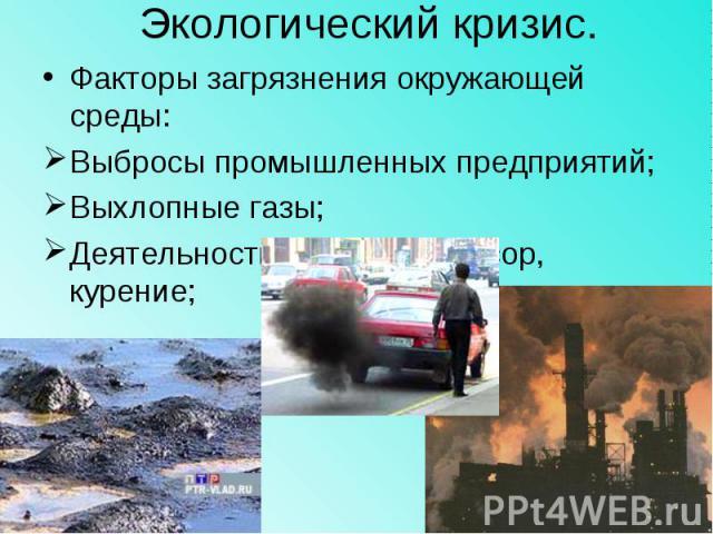 Экологический кризис.Факторы загрязнения окружающей среды:Выбросы промышленных предприятий;Выхлопные газы;Деятельность человека –мусор, курение;