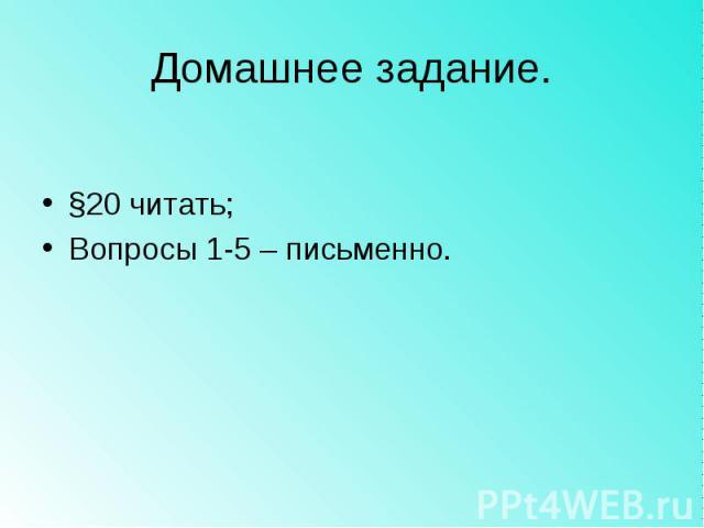 Домашнее задание.§20 читать;Вопросы 1-5 – письменно.