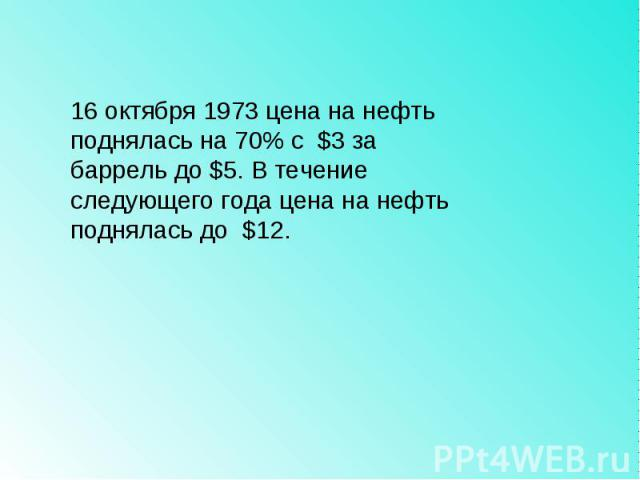 16 октября 1973 цена на нефть поднялась на 70% с $3 за баррель до $5. В течение следующего года цена на нефть поднялась до $12.