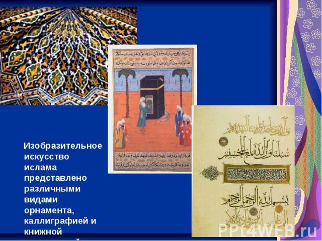 Изобразительное искусство ислама представлено различными видами орнамента, каллиграфией и книжной миниатюрой.