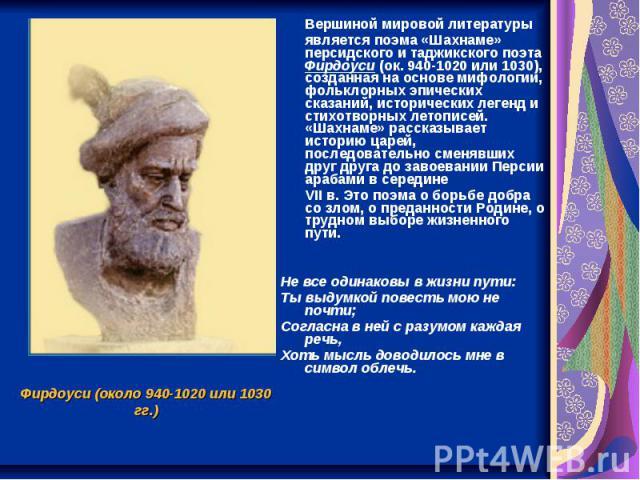 Вершиной мировой литературы является поэма «Шахнаме» персидского и таджикского поэта Фирдоуси (ок. 940-1020 или 1030), созданная на основе мифологии, фольклорных эпических сказаний, исторических легенд и стихотворных летописей. «Шахнаме» рассказывае…