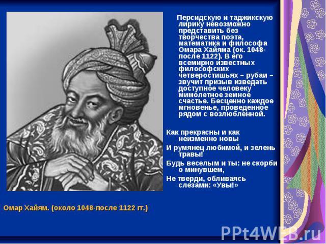 Персидскую и таджикскую лирику невозможно представить без творчества поэта, математика и философа Омара Хайяма (ок. 1048-после 1122). В его всемирно известных философских четверостишьях – рубаи – звучит призыв изведать доступное человеку мимолетное …