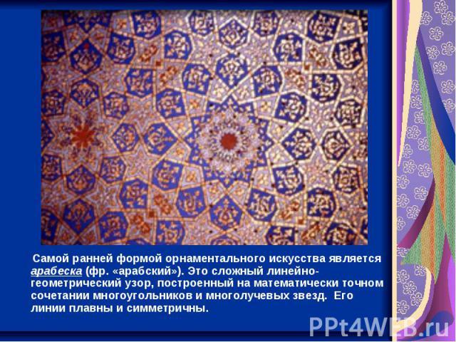 Самой ранней формой орнаментального искусства является арабеска (фр. «арабский»). Это сложный линейно-геометрический узор, построенный на математически точном сочетании многоугольников и многолучевых звезд. Его линии плавны и симметричны.
