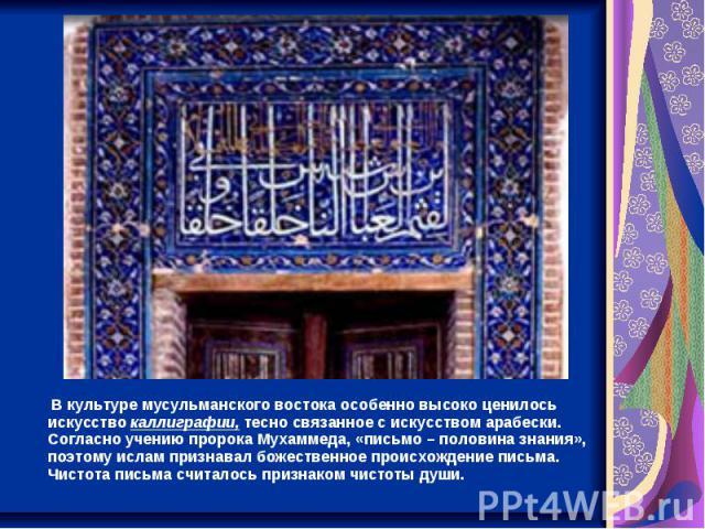 В культуре мусульманского востока особенно высоко ценилось искусство каллиграфии, тесно связанное с искусством арабески. Согласно учению пророка Мухаммеда, «письмо – половина знания», поэтому ислам признавал божественное происхождение письма. Чистот…