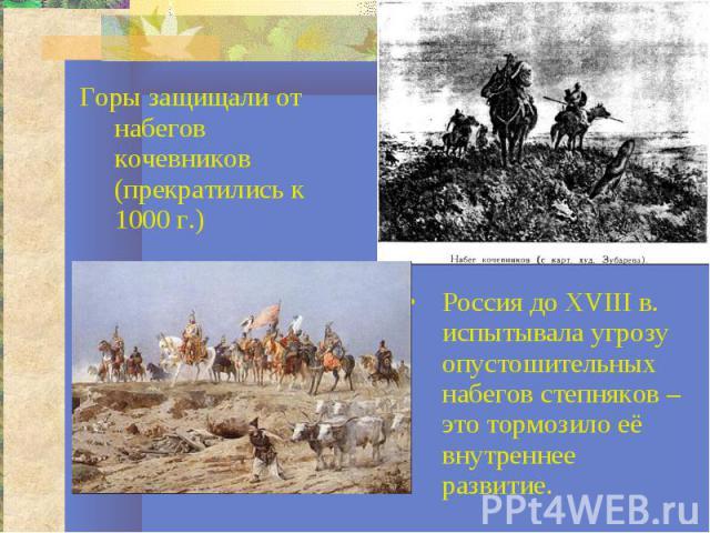 Горы защищали от набегов кочевников (прекратились к 1000 г.)Россия до XVIII в. испытывала угрозу опустошительных набегов степняков – это тормозило её внутреннее развитие.