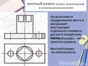 местный разрез- разрез, выполненный в узкоограниченном местеОн выполнен в опреде