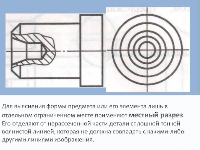 Для выяснения формы предмета или его элемента лишь в отдельном ограниченном месте применяют местный разрез. Его отделяют от нерассеченной части детали сплошной тонкой волнистой линией, которая не должна совпадать с какими-либо другими линиями изображения.