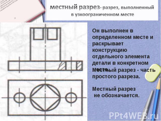 местный разрез- разрез, выполненный в узкоограниченном местеОн выполнен в определенном месте и раскрывает конструкцию отдельного элемента детали в конкретном месте. Местный разрез - часть простого разреза. Местный разрез не обозначается.