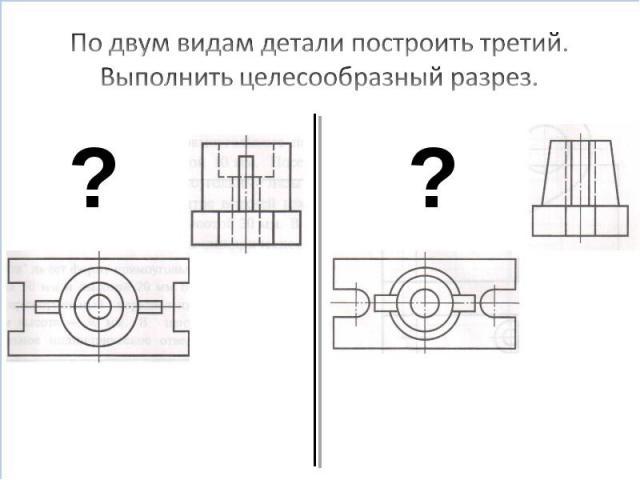 По двум видам детали построить третий. Выполнить целесообразный разрез.