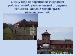 С 1947 года на территории концлагеря работает музей, увековечивший страдания пол