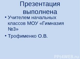 Презентация выполненаУчителем начальных классов МОУ «Гимназия №3» Трофименко О.В
