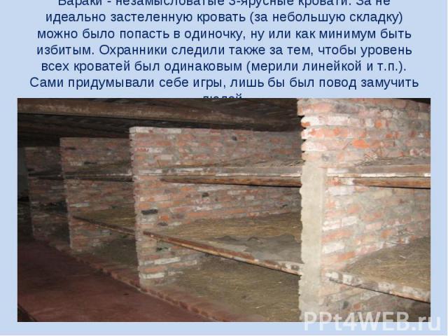Бараки - незамысловатые 3-ярусные кровати. За не идеально застеленную кровать (за небольшую складку) можно было попасть в одиночку, ну или как минимум быть избитым. Охранники следили также за тем, чтобы уровень всех кроватей был одинаковым (мерили л…