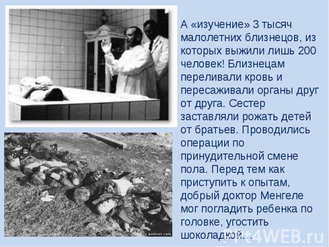 А «изучение» 3 тысяч малолетних близнецов, из которых выжили лишь 200 человек! Близнецам переливали кровь и пересаживали органы друг от друга. Сестер заставляли рожать детей от братьев. Проводились операции по принудительной смене пола. Перед тем ка…
