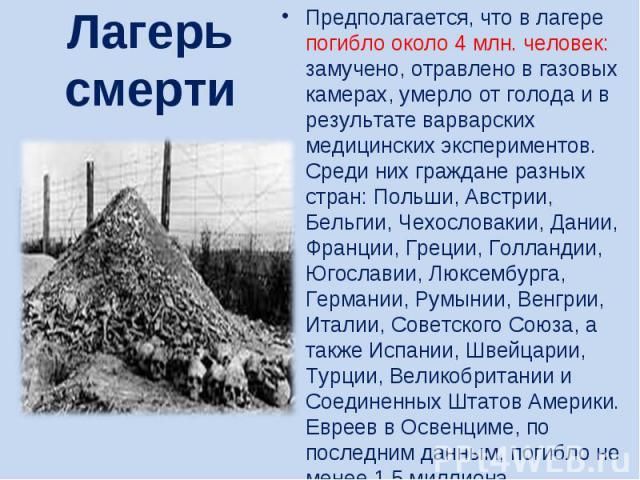 Лагерь смертиПредполагается, что в лагере погибло около 4 млн. человек: замучено, отравлено в газовых камерах, умерло от голода и в результате варварских медицинских экспериментов. Среди них граждане разных стран: Польши, Австрии, Бельгии, Чехослова…