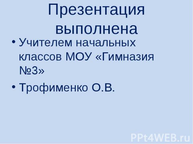 Презентация выполненаУчителем начальных классов МОУ «Гимназия №3» Трофименко О.В.