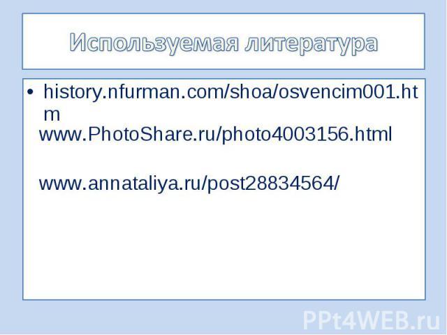 Используемая литератураwww.PhotoShare.ru/photo4003156.html history.nfurman.com/shoa/osvencim001.htm www.annataliya.ru/post28834564/