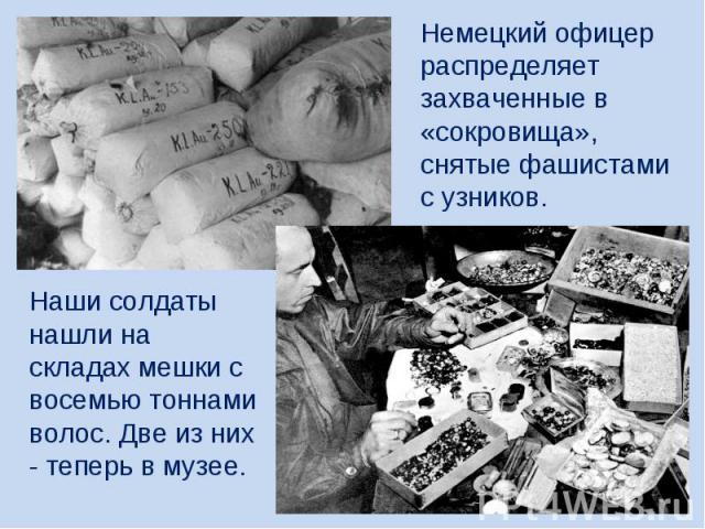 Немецкий офицер распределяет захваченные в «сокровища», снятые фашистами с узников. Наши солдаты нашли на складах мешки с восемью тоннами волос. Две из них - теперь в музее.