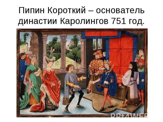 Пипин Короткий – основатель династии Каролингов 751 год.