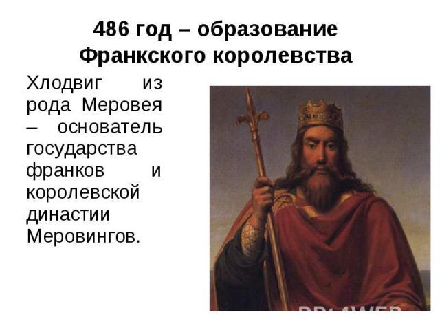 486 год – образование Франкского королевстваХлодвиг из рода Меровея – основатель государства франков и королевской династии Меровингов.