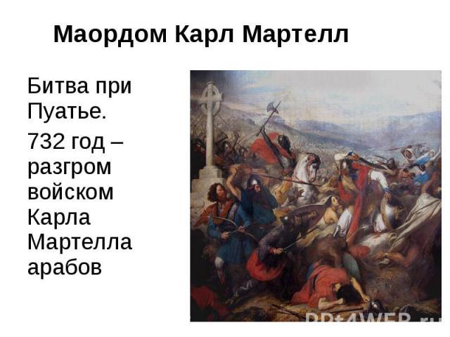 Маордом Карл МартеллБитва при Пуатье. 732 год – разгром войском Карла Мартелла арабов