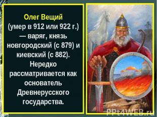 Олег Вещий(умер в 912 или 922 г.) — варяг, князь новгородский (с 879) и киевский