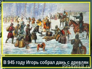 В 945 году Игорь собрал дань с древлян