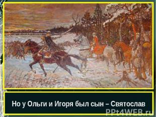 Но у Ольги и Игоря был сын – Святослав