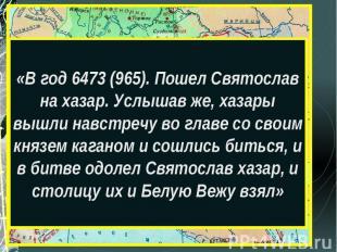 «В год 6473 (965). Пошел Святослав на хазар. Услышав же, хазары вышли навстречу