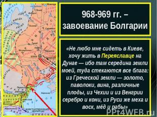 968-969 гг. – завоевание Болгарии«Не любо мне сидеть в Киеве, хочу жить в Переяс