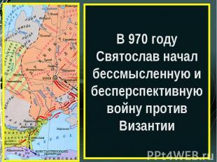 В 970 году Святослав начал бессмысленную и бесперспективную войну против Византи