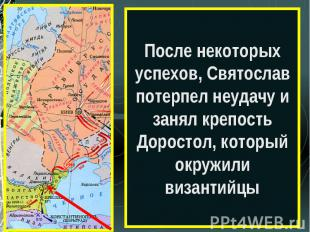 После некоторых успехов, Святослав потерпел неудачу и занял крепость Доростол, к