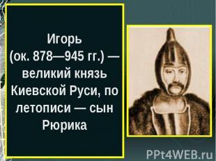 Игорь(ок. 878—945 гг.) — великий князь Киевской Руси, по летописи — сын Рюрика